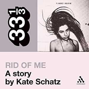 PJ Harvey's 'Rid of Me': A Story (33 1/3 Series) | [Kate Schatz]