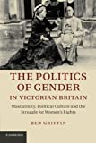 The Politics of Gender in Victorian Britain: Masculinity, Political Culture and the Struggle for Women's Rights