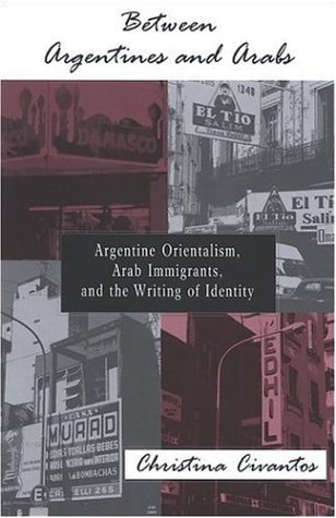 Between Argentines And Arabs: Argentine Orientalism, Arab...