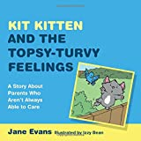 Kit Kitten and the Topsy-Turvy Feelings: A Story about Parents Who Aren't Always Able to Care