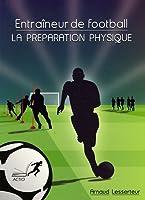 Entraîneur de football : la préparation physique : Bien comprendre pour débuter ou progresser dans l'approche spécifique de la préparation physique