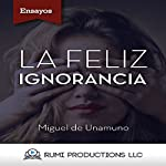 La Feliz Ignorancia [Happy Ignorance] | Miguel de Unamuno