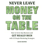 Never Leave Money on the Table: How to Grow Any Business and Get Really Rich with 10 Simple Marketing Strategies | David Hooper