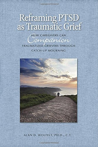 Reframing PTSD as Traumatic Grief: How Caregivers Can Companion Traumatized Grievers Through Catch-Up Mourning (Companioning)