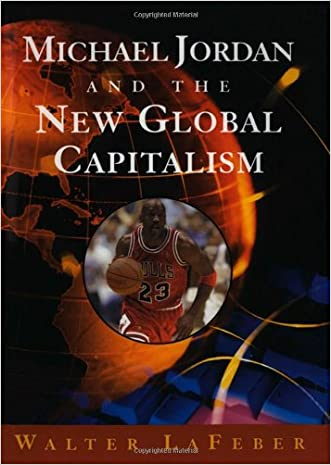 Michael Jordan and the New Global Capitalism (New Edition) written by Walter LaFeber
