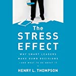 The Stress Effect: Why Smart Leaders Make Dumb Decisions - And What to Do About It | Henry L. Thompson