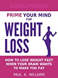 Prime Your Mind For Weight Loss: How To Lose Weight When Your Brain Wants To Make You Fat