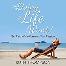 I'm Living the Life I Want!: Get Paid While Pursuing Your Passion (       UNABRIDGED) by Ruth Thompson Narrated by Annette Martin