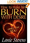 How To Make Him BURN With Desire...On...