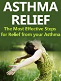 Asthma Relief: The Most Effective Steps for Relief from your Asthma (Asthma Relief, Asthma Free, Asthma, Asthma Diet, Asthma Cure)