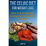 The Celiac Diet for Weight Loss: How to Lose Weight Eating the Celiac Diet for Life (Celiac Disease, Celiac and weight loss) ~ Jeff K.