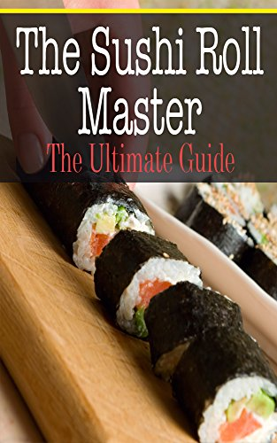 The Sushi Roll Master: The Ultimate Guide by Kimberly Hansan