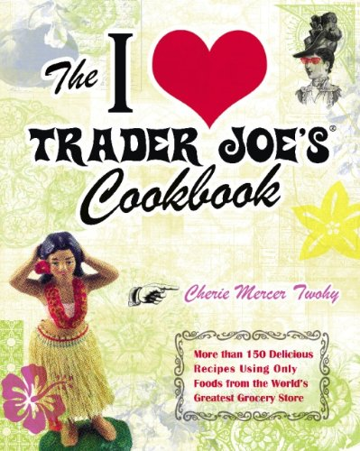 The I Love Trader Joe's Cookbook: More than 150 Delicious Recipes Using Only Foods from the World's Greatest Grocery Store by Cherie Mercer Twohy