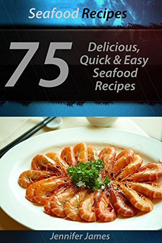Seafood Recipes - 75  Delicious, Quick & Easy Seafood Recipes by Jennifer James