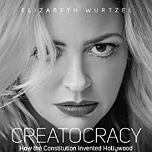 Creatocracy: How the Constitution Invented Hollywood (       UNABRIDGED) by Elizabeth Wurtzel Narrated by Therese Plummer