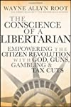 The Conscience of a Libertarian: Empowering the Citizen Revolution with God, Guns, Gambling &amp; Tax Cuts