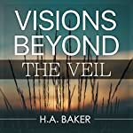 Visions Beyond the Veil | H. A. Baker