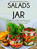 Salads In A Jar: 30 Delicious & Healthy Salad Recipes You Can Make with a Mason Jar or Container & Eat on the Go Wherever You Are (Essential Kitchen Series Book 24)