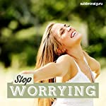 Stop Worrying: Alleviate Your Anxieties with Subliminal Messages |  Subliminal Guru