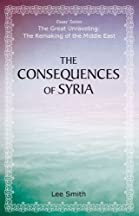 The Consequences Of Syria (the Great Unraveling: The Remaking Of Th)