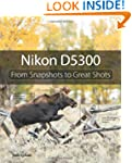 Nikon D5300: From Snapshots to Great...
