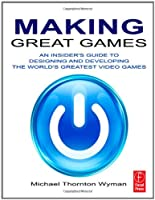 Making Great Games: An Insider`s Guide to Designing and Developing the World`s Greatest Video Games ebook download