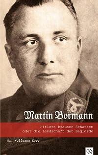 Martin Bormann: Hitlers brauner Schatten oder die Landschaft der Begierde