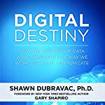Digital Destiny: How the New Age of Data Will Transform the Way We Work, Live, and Communicate   Shawn DuBravac