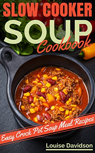 Slow Cooker Soup Cookbook: Easy Crock Pot  Soup and Stew Meal Recipes by Louise Davidson
