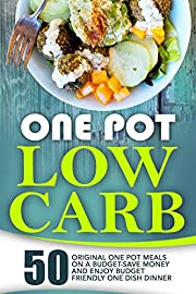 One Pot Low Carb: 50 Original One Pot Meals On A Budget-Save Money And Enjoy Budget Friendly One Dish Dinner