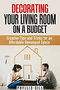 Decorating Your Living Room on a Budget: Creative Tips and Tricks for an Affordable Revamped Space (DIY Interior Decorating)