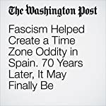 Fascism Helped Create a Time Zone Oddity in Spain. 70 Years Later, It May Finally Be Undone. | Adam Taylor