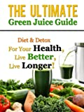 The Ultimate Green Juice Guide - Diet & Detox For Your Health, Live Better, Live Longer! (Green Juice Guide, Green Juice Recipes)