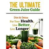 The Ultimate Green Juice Guide - Diet & Detox For Your Health, Live Better, Live Longer!