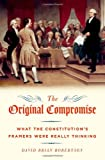 The Original Compromise: What the Constitutions Framers Were Really Thinking