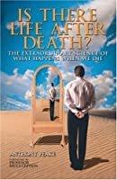 Is There Life After Death?: Why Science is Taking the Idea of an Afterlife Seriously