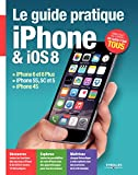 Le guide pratique iPhone et iOS 8: iPhone 6 et 6 Plus - iPhone 5S, 5C et 5 - iPhone 4S - D�butant ou expert, un guide pour tous