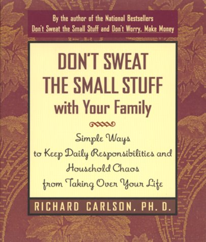 Don't Sweat the Small Stuff with Your Family: Simple Ways to Keep Daily Responsibilities and Household Chaos from Taking Over Your Life (Don't Sweat the Small Stuff Series), RICHARD CARLSON