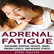 Adrenal Fatigue: Overcome Adrenal Fatigue Syndrome, Boost Energy Levels, and Reduce Stress Audiobook by Phil Smith Narrated by Jude Willis