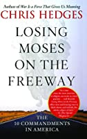 Losing Moses on the Freeway: The 10 Commandments in America by Chris Hedges