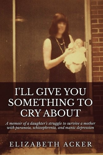 I'll Give You Something to Cry About: A memoir of a daughter's struggle to survive a mother with paranoia, schizophrenia, and manic depression PDF