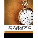 Memoria Geológico-minera De Las Islas Filipinas Escrita Por El Ingeniero Inspector General Del Ramo En El Archipiélago...