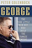 George: The Poor Little Rich Boy Who Built the Yankee Empire Peter Golenbock