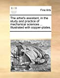 The artists assistant, in the study and practice of mechanical sciences ... Illustrated with copper-plates.