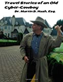 Dr. Martin D. Hash Esq. Travel Stories of an Old Cyber-Cowboy