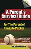 A Parent's Survival Guide for the Parent of the Elite Pitcher: Straight Talk From One of America's Very Best Pitching Coaches