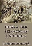 Ithaka, der Peloponnes und Troja: Vollst�ndige Ausgabe