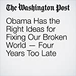 Obama Has the Right Ideas for Fixing Our Broken World — Four Years Too Late | David Ignatius