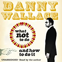 What Not to Do (And How to Do It) (       UNABRIDGED) by Danny Wallace Narrated by Danny Wallace