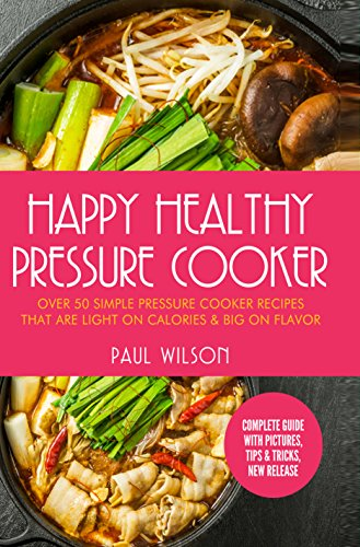 Happy Healthy Pressure Cooker: Over 50 Simple Pressure Cooker Recipes That Are Light on Calories & Big on Flavor (edited) by Paul Wilson